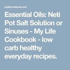 Essential Oils: Neti Pot Salt Solution or Sinuses - My Life Cookbook - low carb healthy everyday recipes.