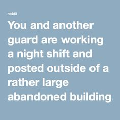 You and another guard are working a night shift and posted outside of a rather large abandoned building. Without being given any reason by the higher ups, you quietly debate with the other guard as why you are there, Often hearing strange sounds at random intervals