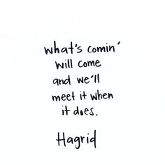 What's comin' will come and we'll meet it when it does. Hagrid