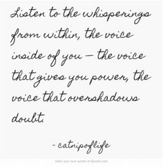 Listen to the whisperings from within, the voice inside of you — the voice that gives you power, the voice that overshadows doubt. Own Quotes, More Words, You Are Invited, Meaningful Words, Soul Food, Song Lyrics, Life Lessons, The Voice, Poems