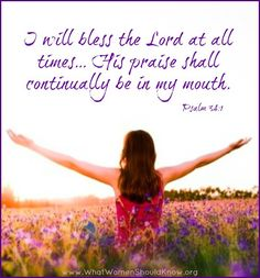 """Psalm 34:1 (1611 KJV !!!!) """" I will bless the Lord at all times: his praise shall be continually in my mouth."""""""