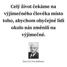 Celý život čekáme na výjimečného člověka místo toho, abychom obyčejné lidi okolo nás změnili na výjimečné. - Hans Urs Von Balthasar #lidé #život Motto, Wisdom, Thoughts, Star, Words, Quotes, Paulo Coelho, Quotations, Mottos
