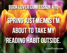 Book Lover Confession: Spring just means I'm about to take my reading habit outside. #Reading #Quotes