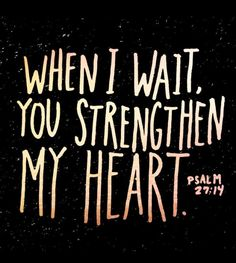 Wait for the Lord; be strong, and let your heart take courage; wait for the Lord! Psalm 27:14