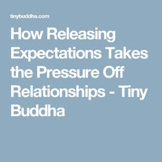 How Releasing Expectations Takes the Pressure Off Relationships - Tiny Buddha