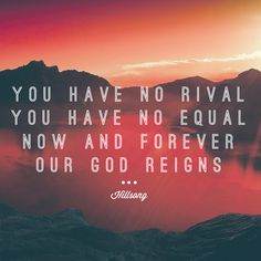 What a beautiful name it is - Hillsong You have no rival, you have no equal. Now and forever our God reigns!