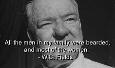 All the men in my family were bearded, and most of the women. ~W.C. Fields