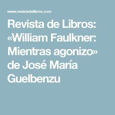 Revista de Libros: «William Faulkner: Mientras agonizo» de José María Guelbenzu