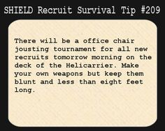 S.H.I.E.L.D. Recruit Survival Tip #209:There will be a office chair jousting tournament for all new recruits tomorrow morning on the deck of the Helicarrier. Make your own weapons but keep them blunt and less than eight feet long. Disregard this message. It was posted on April 1, and the culprit has been dealt with.