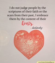 I do not judge people by the scriptures of their faith or the scars from their past, I embrace them by the content of their hearts. — Dodinsky