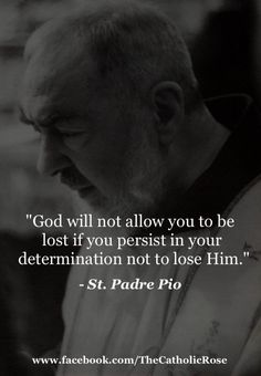 """God will not allow you to be lost if you persist in your determination not to lose Him. - St. Padre Pio"