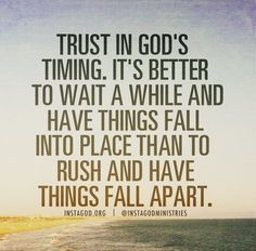"""Trust in God's timing. It's better to wait a while and have things fall into place than to rush and have things fall apart."""