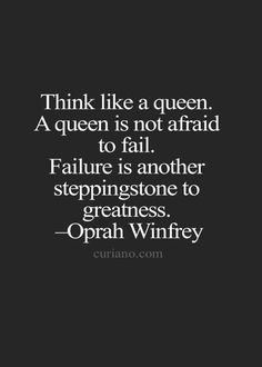 think like a queen. a queen is not afraid to fail. failture is another steppingstone to greatness.