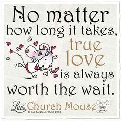 ♥ No matter how long it takes, true love is always worth the wait...Little Church Mouse ♥