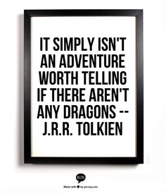 It simply isn't an adventure worth telling if there aren't any dragons -- J.R.R. Tolkien
