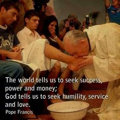 The world tells us to seek success, power, and money; God tells us to seek humility, service, and love. -Pope Francis