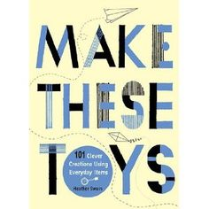 Make These Toys by Heather Swain: Clever guide for making ingenious and simple toys from everyday objects found around the house. #Crafts #Books #Kids #Heather_Swain