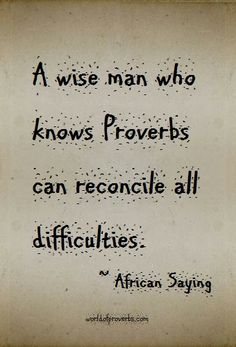 Famous Quotes at World of Proverbs: A wise man who knows proverbs can reconcile all difficulties. ~ African Proverb