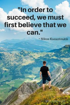 """In order to succeed, we must first believe that we can."" ~ Nikos Kazantzakis"