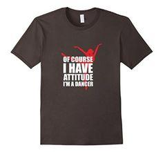 Amazon.com: Of Course I Have Attitude I'm A Dancer Funny Dance T-Shirt: Clothing