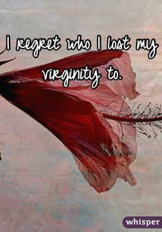 I regret who I lost my virginity to.