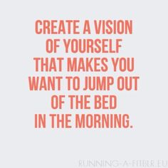 """""""Create a vision of yourself that makes you want to jump out of the bed in the morning"""""""