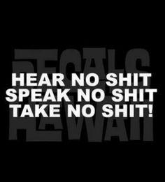 Hear no shit, speak no shit, take no shit....