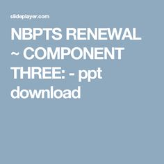 NBPTS RENEWAL ~ COMPONENT THREE: -  ppt download