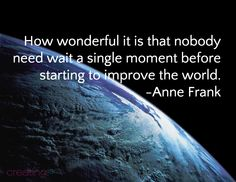 #CreatingIs How wonderful it is that nobody need wait a single moment before starting to improve the world. -Anne Frank
