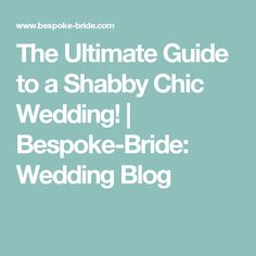 The Ultimate Guide to a Shabby Chic Wedding! | Bespoke-Bride: Wedding Blog
