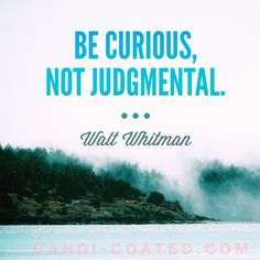 Be curious not judgmental. - Walt Whitman   A positive quote for self improvement