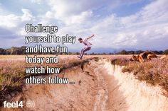 Challenge yourself to play and have fun today and watch how others follow ...