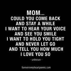 Cool Quotes about Death - Mom... could you come back and stay a while...... Best Quotes Life Check more at http://bestquotes.name/pin/161637/