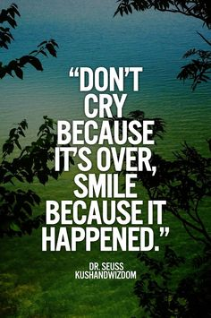 .never cry because its over smile because it happened always smile never cry when things are over its ur way of life #STAYSTRONGBEAUTIFUL