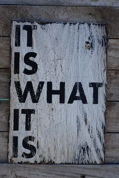 It is what it is-ain't that the truth!