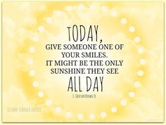 Today, give someone one of your smiles. It might be the only sunshine they see all day. ~ H. Jackson Brown Jr.