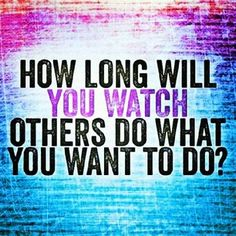 How long will you watch others do what you want to do?