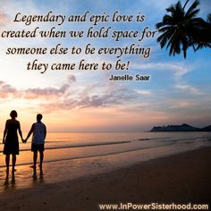 Legendary and epic love is created when we hold space for someone else to be everything they came here to be! -Janelle Saar