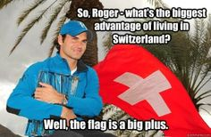 Roger Federa advantage of living in Switzerland, well the flag is a big plus