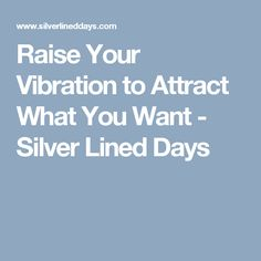 Raise Your Vibration to Attract What You Want - Silver Lined Days