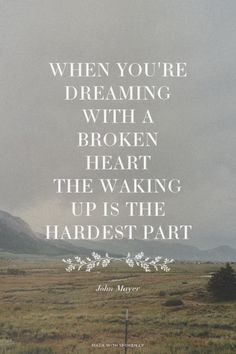 When you're dreaming with a broken heart The waking up is the hardest part - John Mayer   Emily-Joy made this with Spoken.ly