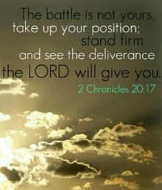 The Lord will fight for you! ...This is what the Lord says to you: 'Do not be afraid or discouraged because of this vast army. For the battle is not yours, but God's... 2 Chronicles 20:15-17