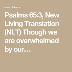Psalms 65:3, New Living Translation (NLT) Though we are overwhelmed by our…