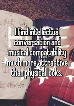 """I find intellectual conversation and musical compatability much more attractive than physical looks. """