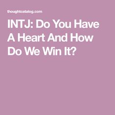 INTJ: Do You Have A Heart And How Do We Win It?