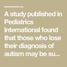 A study published in Pediatrics International found that those who lose their diagnosis of autism may be susceptible to certain psychiatric conditions later in life, such as OCD, ADHD, anxiety, and depression.