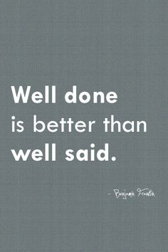 """Well done is better than well said."" Benjamin Franklin Words are just fluff if your actions don't back them up. Actions speak louder than words. The Words, More Than Words, Cool Words, Words Quotes, Me Quotes, Motivational Quotes, Inspirational Quotes, Positive Quotes, Funny Quotes"