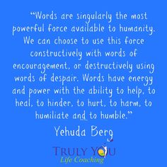 """(9) Twitter """"Words are singularly the most powerful force available to humanity. We can choose to use this force constructively with words of encouragement, or destructively using words of despair. Words have energy and power with the ability to help, to heal, to hinder, to hurt, to harm, to humiliate and to humble.""""― Yehuda Berg"""