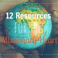 12 Resources for the Missionary Heart - If you have a heart for MISSIONS it's a must read!!!!