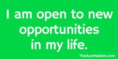 I am open to new opportunities in my life. ** If this affirmation from The Aum Nation resonates with you, we recommend saying it to yourself 3 times every morning for a week.
